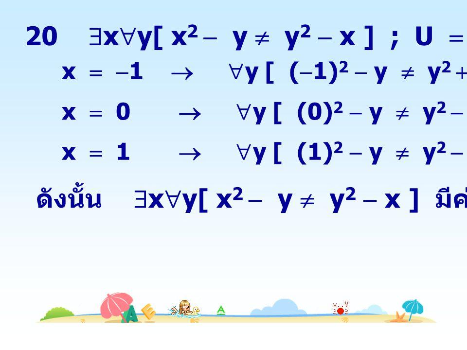 ดังนั้น xy[ x2  y  y2  x ] มีค่าความจริงเป็นเท็จ